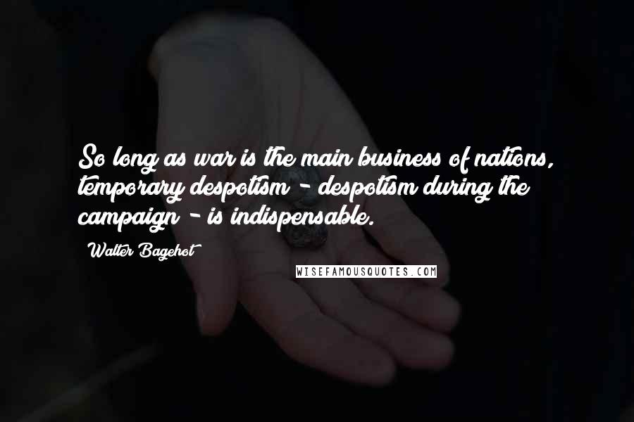 Walter Bagehot quotes: So long as war is the main business of nations, temporary despotism - despotism during the campaign - is indispensable.