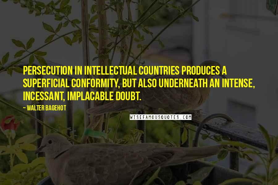 Walter Bagehot quotes: Persecution in intellectual countries produces a superficial conformity, but also underneath an intense, incessant, implacable doubt.