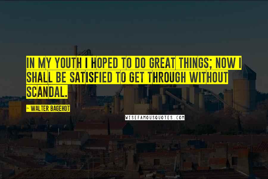 Walter Bagehot quotes: In my youth I hoped to do great things; now I shall be satisfied to get through without scandal.