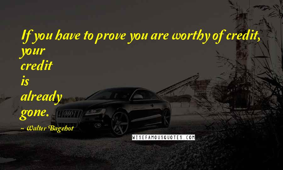Walter Bagehot quotes: If you have to prove you are worthy of credit, your credit is already gone.