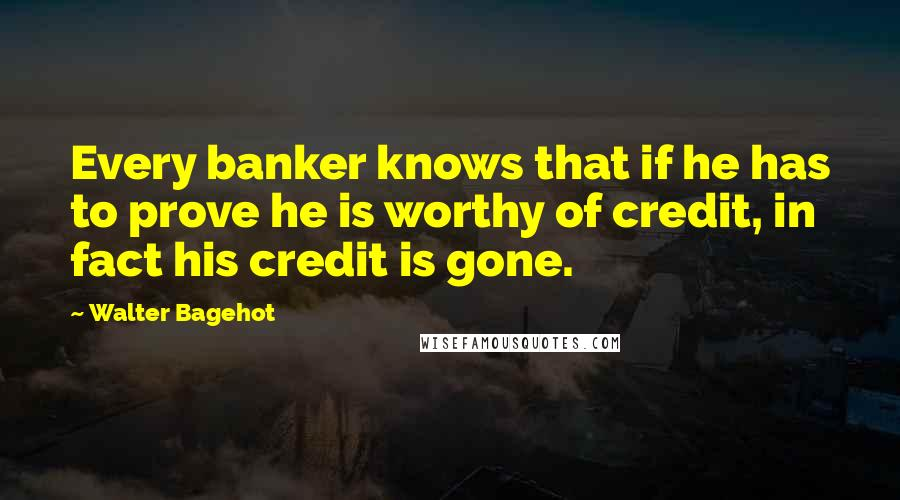 Walter Bagehot quotes: Every banker knows that if he has to prove he is worthy of credit, in fact his credit is gone.