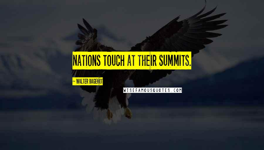 Walter Bagehot quotes: Nations touch at their summits.