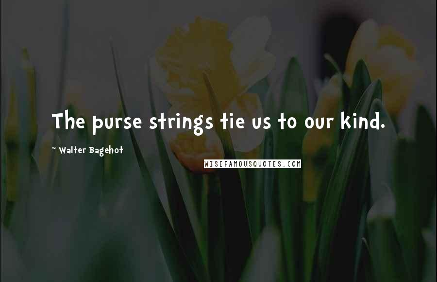 Walter Bagehot quotes: The purse strings tie us to our kind.