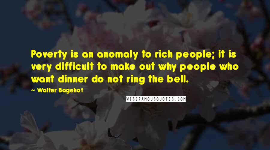 Walter Bagehot quotes: Poverty is an anomaly to rich people; it is very difficult to make out why people who want dinner do not ring the bell.