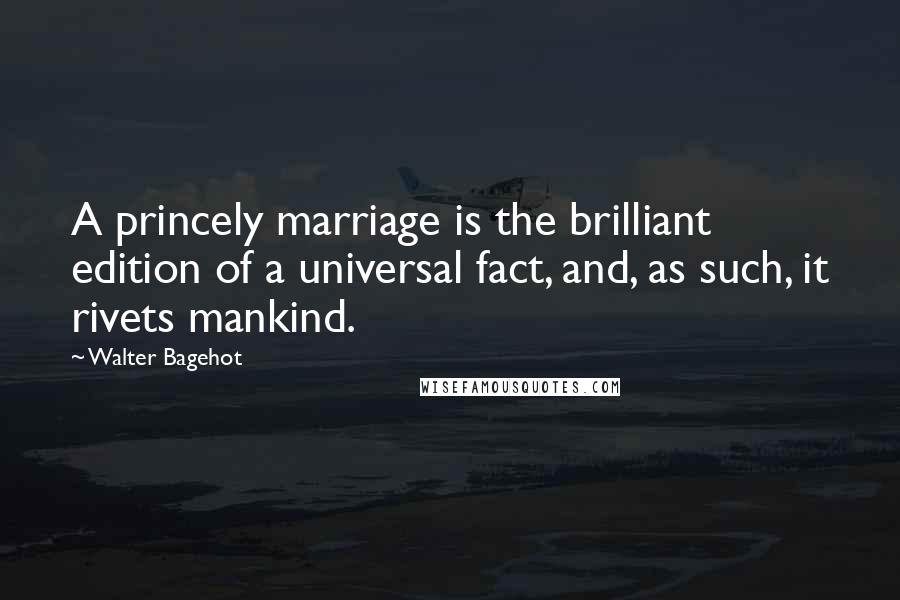 Walter Bagehot quotes: A princely marriage is the brilliant edition of a universal fact, and, as such, it rivets mankind.