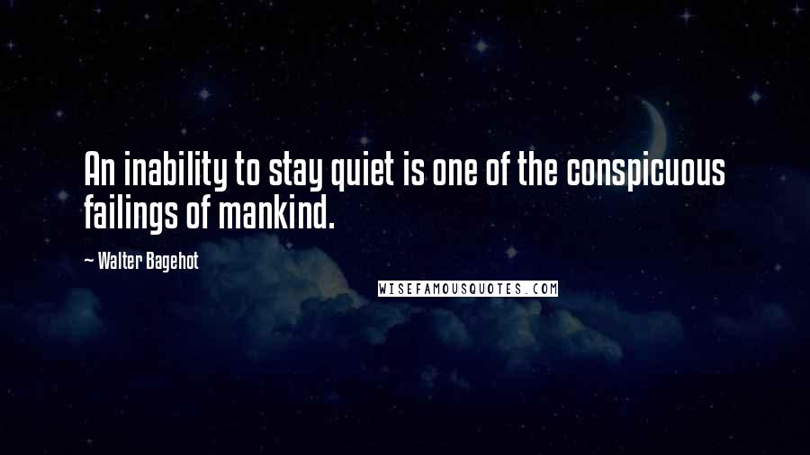 Walter Bagehot quotes: An inability to stay quiet is one of the conspicuous failings of mankind.
