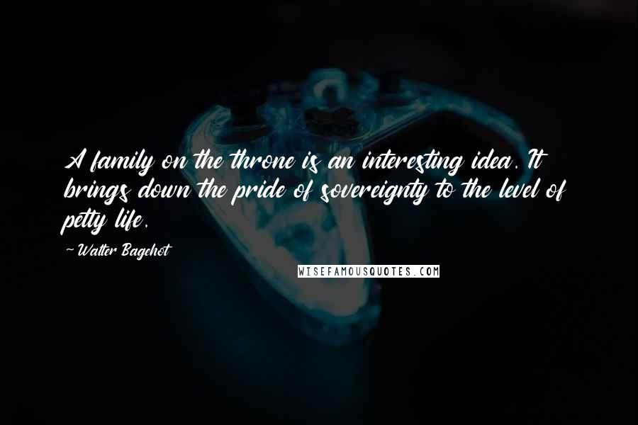 Walter Bagehot quotes: A family on the throne is an interesting idea. It brings down the pride of sovereignty to the level of petty life.
