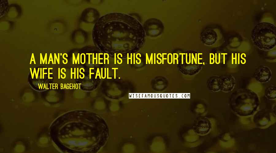 Walter Bagehot quotes: A man's mother is his misfortune, but his wife is his fault.