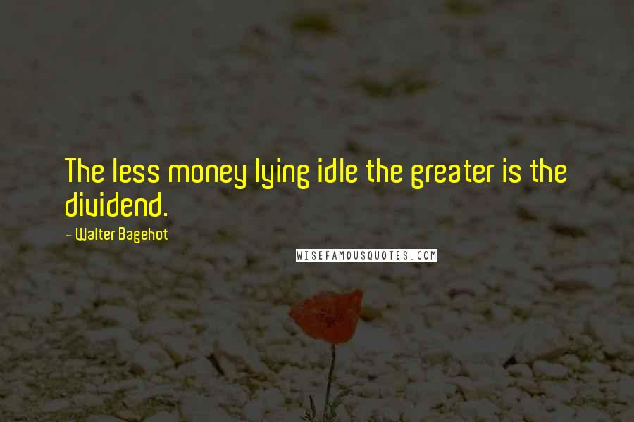 Walter Bagehot quotes: The less money lying idle the greater is the dividend.