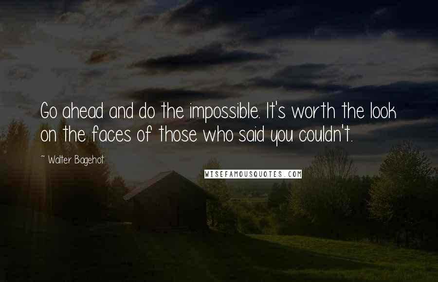 Walter Bagehot quotes: Go ahead and do the impossible. It's worth the look on the faces of those who said you couldn't.