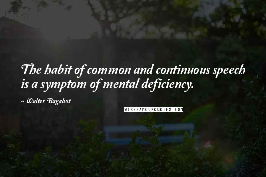 Walter Bagehot quotes: The habit of common and continuous speech is a symptom of mental deficiency.