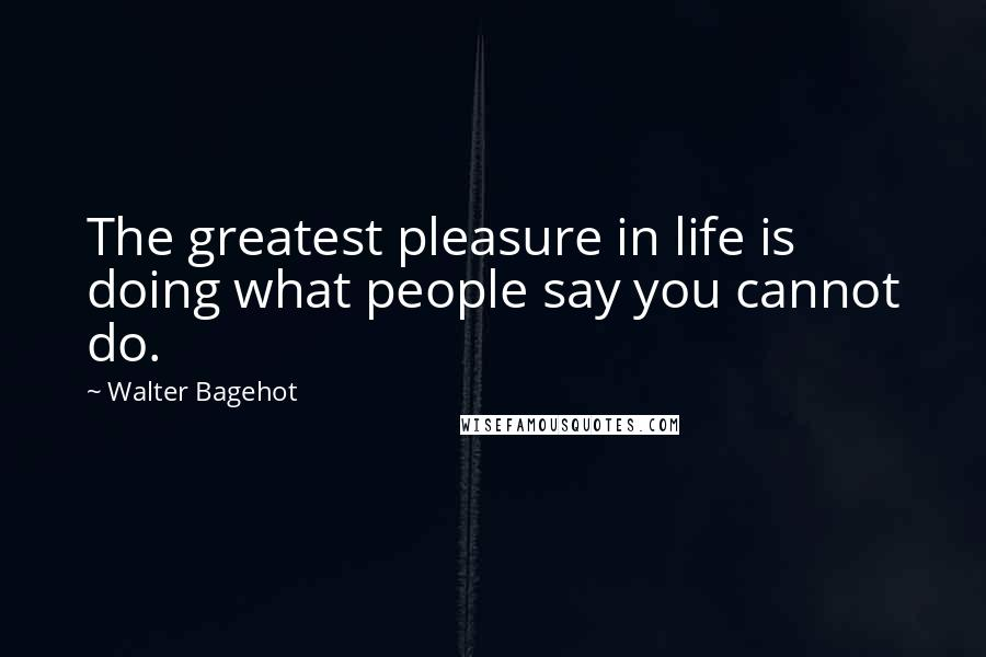Walter Bagehot quotes: The greatest pleasure in life is doing what people say you cannot do.