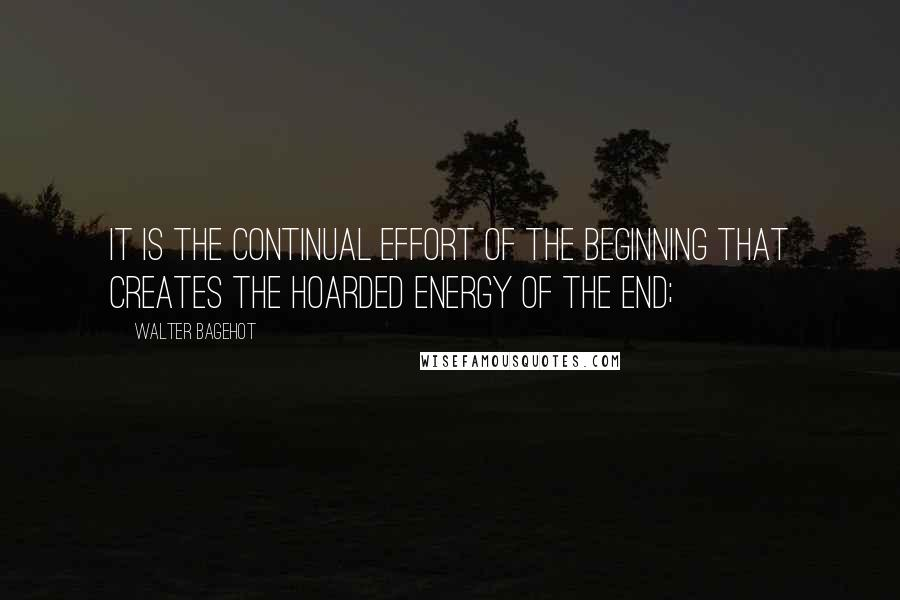 Walter Bagehot quotes: It is the continual effort of the beginning that creates the hoarded energy of the end;