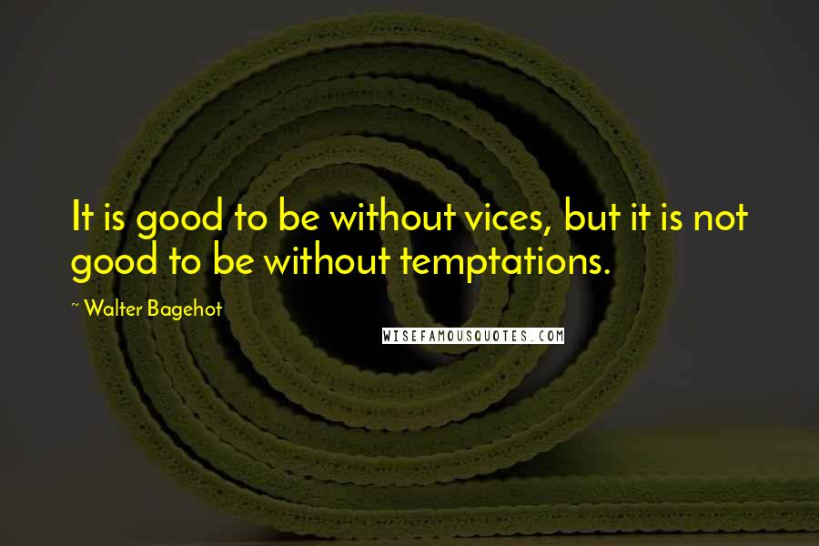 Walter Bagehot quotes: It is good to be without vices, but it is not good to be without temptations.