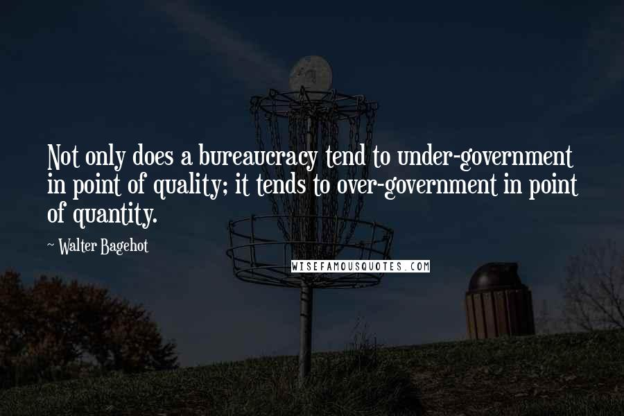 Walter Bagehot quotes: Not only does a bureaucracy tend to under-government in point of quality; it tends to over-government in point of quantity.