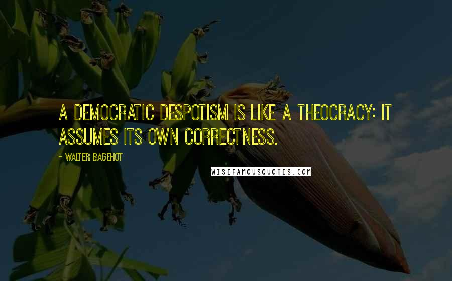 Walter Bagehot quotes: A democratic despotism is like a theocracy: it assumes its own correctness.