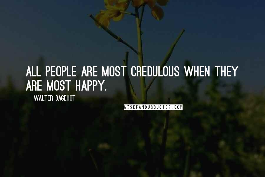 Walter Bagehot quotes: All people are most credulous when they are most happy.