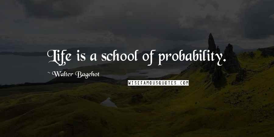 Walter Bagehot quotes: Life is a school of probability.