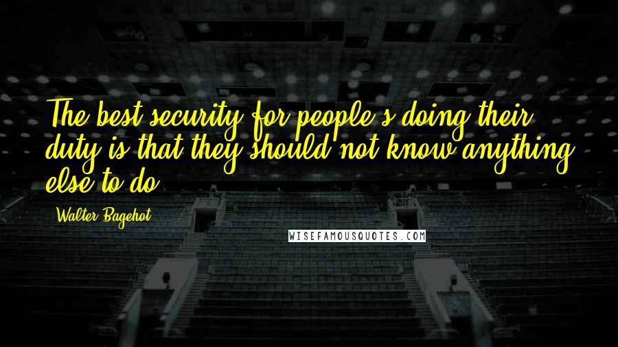 Walter Bagehot quotes: The best security for people's doing their duty is that they should not know anything else to do.