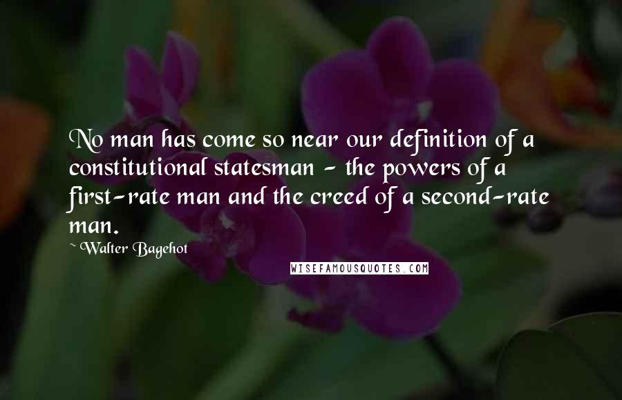 Walter Bagehot quotes: No man has come so near our definition of a constitutional statesman - the powers of a first-rate man and the creed of a second-rate man.