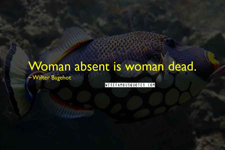 Walter Bagehot quotes: Woman absent is woman dead.