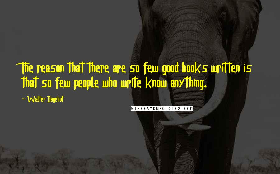 Walter Bagehot quotes: The reason that there are so few good books written is that so few people who write know anything.