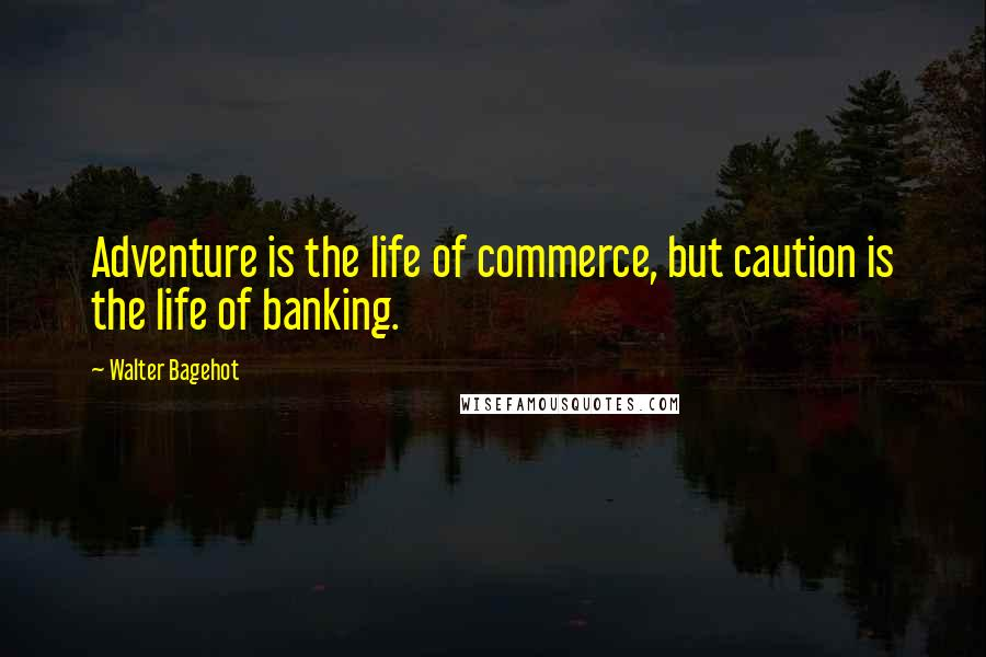 Walter Bagehot quotes: Adventure is the life of commerce, but caution is the life of banking.