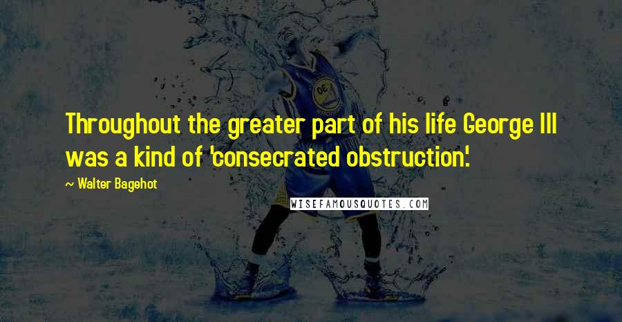 Walter Bagehot quotes: Throughout the greater part of his life George III was a kind of 'consecrated obstruction'.