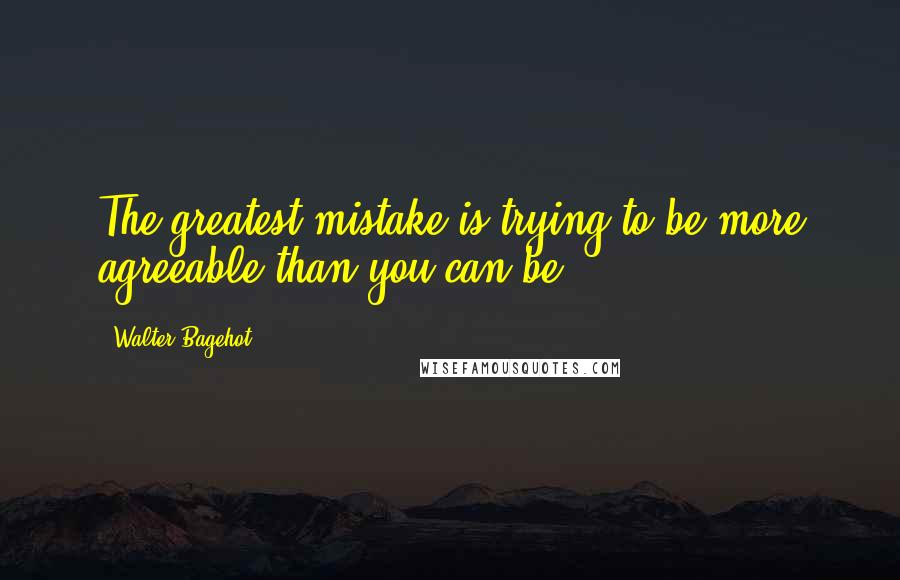 Walter Bagehot quotes: The greatest mistake is trying to be more agreeable than you can be.