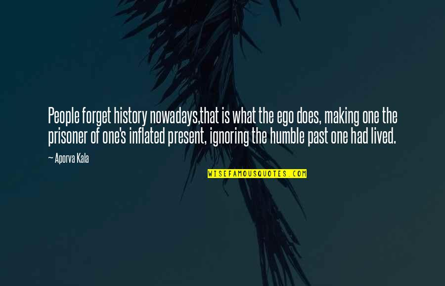 Walter Benjamin Arcades Quotes By Aporva Kala: People forget history nowadays,that is what the ego