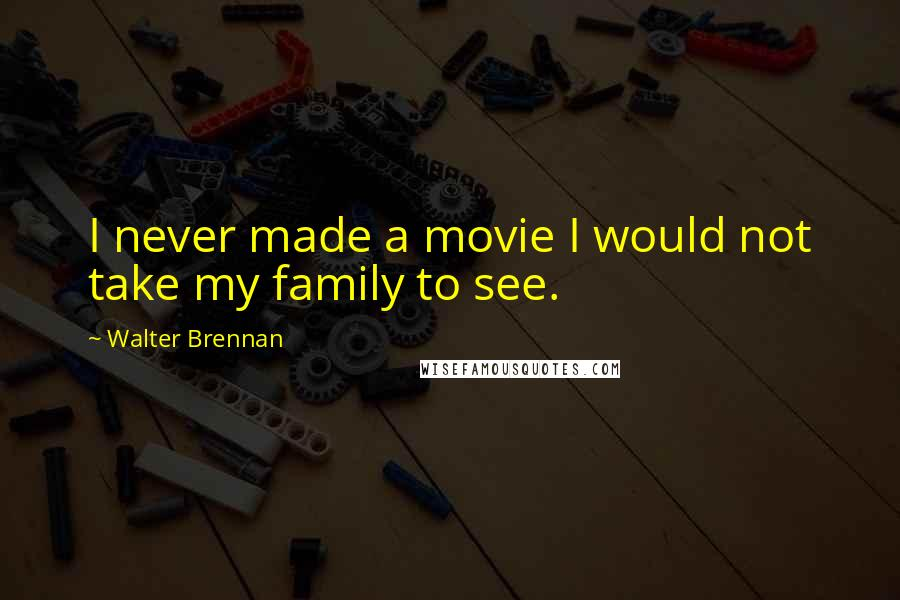 Walter Brennan quotes: I never made a movie I would not take my family to see.