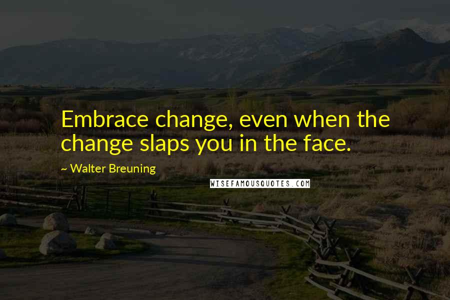 Walter Breuning quotes: Embrace change, even when the change slaps you in the face.