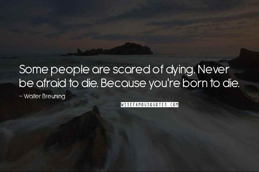 Walter Breuning quotes: Some people are scared of dying. Never be afraid to die. Because you're born to die.