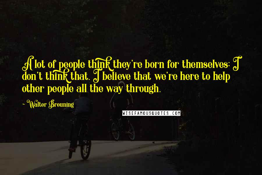 Walter Breuning quotes: A lot of people think they're born for themselves; I don't think that. I believe that we're here to help other people all the way through.