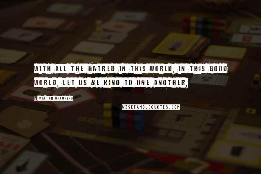 Walter Breuning quotes: With all the hatred in this world, in this good world, let us be kind to one another,