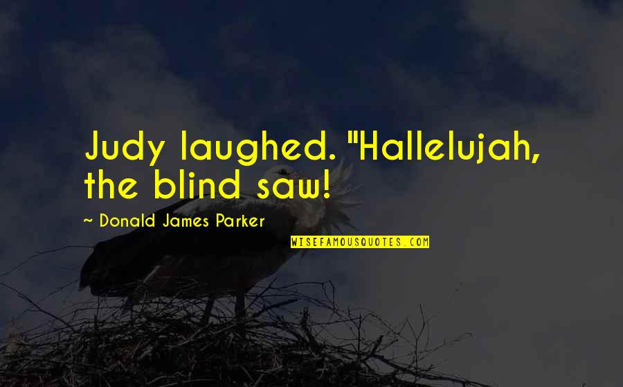 "Walter Burghardt Quotes By Donald James Parker: Judy laughed. ""Hallelujah, the blind saw!"