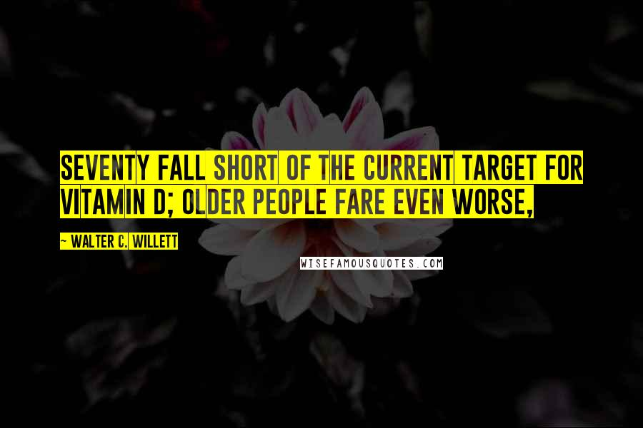 Walter C. Willett quotes: seventy fall short of the current target for vitamin D; older people fare even worse,