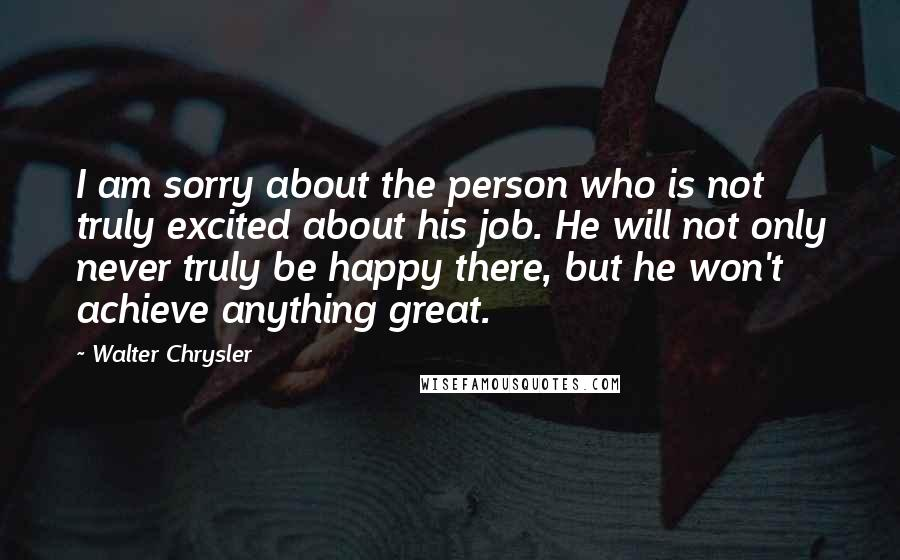 Walter Chrysler quotes: I am sorry about the person who is not truly excited about his job. He will not only never truly be happy there, but he won't achieve anything great.