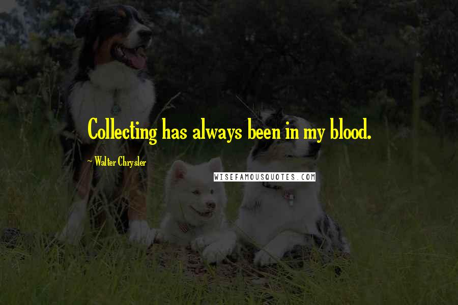 Walter Chrysler quotes: Collecting has always been in my blood.