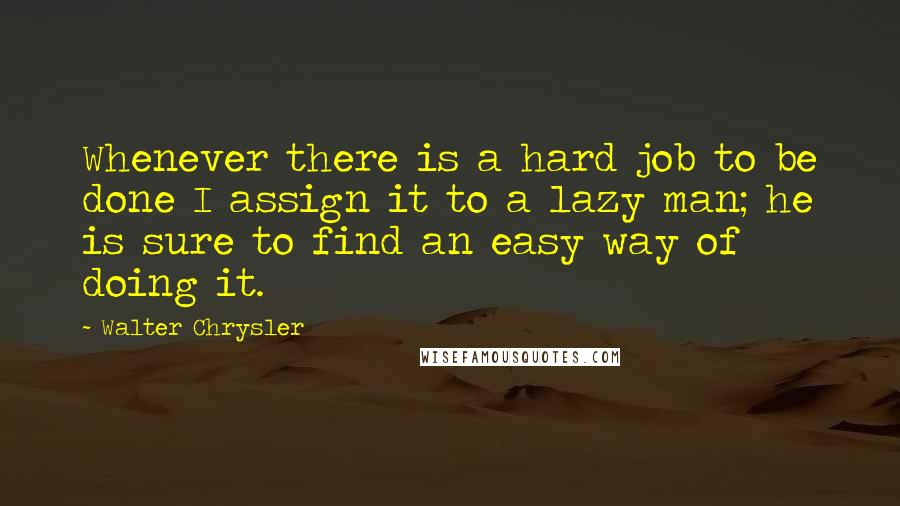 Walter Chrysler quotes: Whenever there is a hard job to be done I assign it to a lazy man; he is sure to find an easy way of doing it.