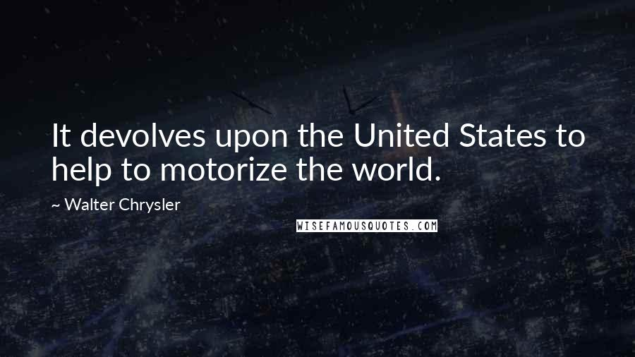 Walter Chrysler quotes: It devolves upon the United States to help to motorize the world.