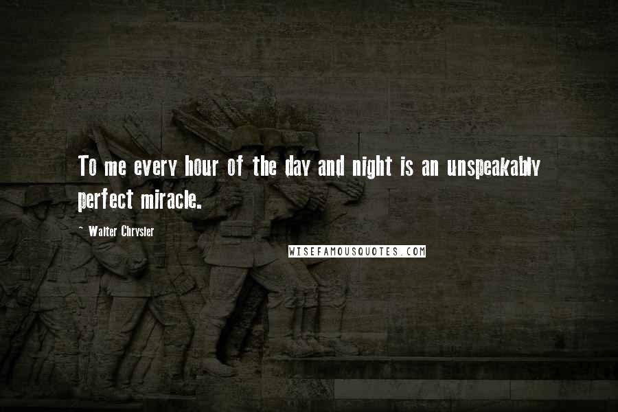 Walter Chrysler quotes: To me every hour of the day and night is an unspeakably perfect miracle.
