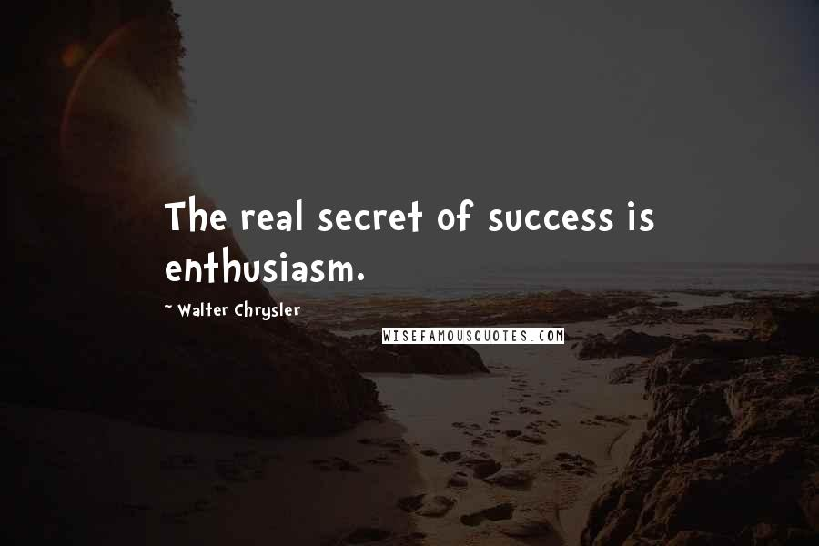 Walter Chrysler quotes: The real secret of success is enthusiasm.