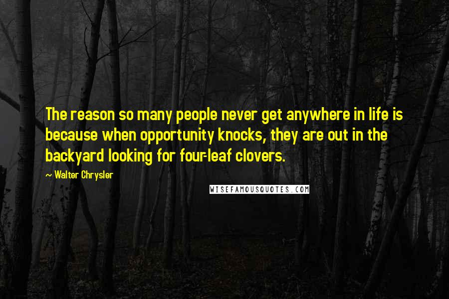 Walter Chrysler quotes: The reason so many people never get anywhere in life is because when opportunity knocks, they are out in the backyard looking for four-leaf clovers.