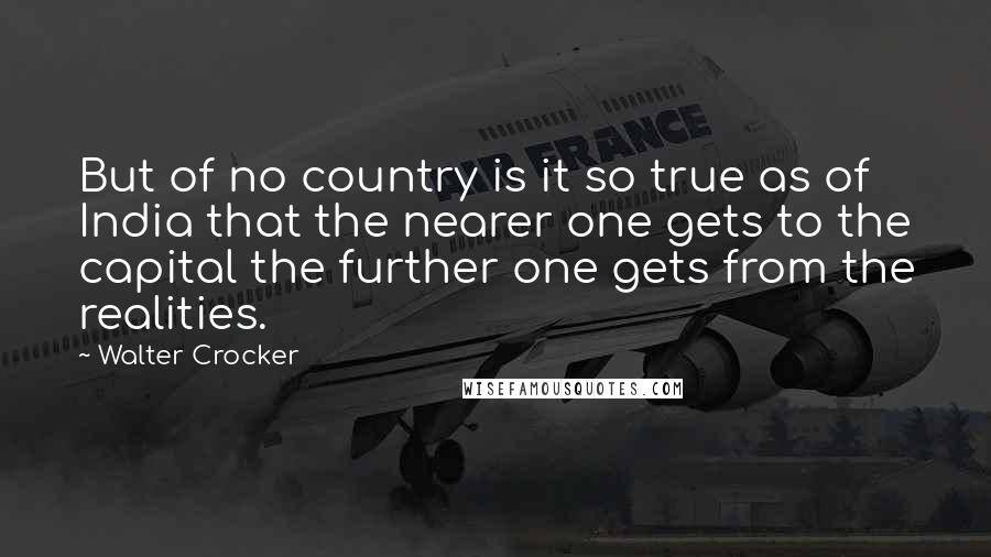 Walter Crocker quotes: But of no country is it so true as of India that the nearer one gets to the capital the further one gets from the realities.