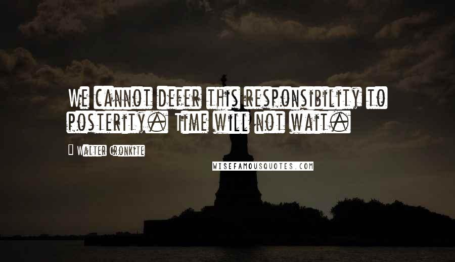Walter Cronkite quotes: We cannot defer this responsibility to posterity. Time will not wait.