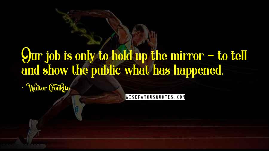 Walter Cronkite quotes: Our job is only to hold up the mirror - to tell and show the public what has happened.