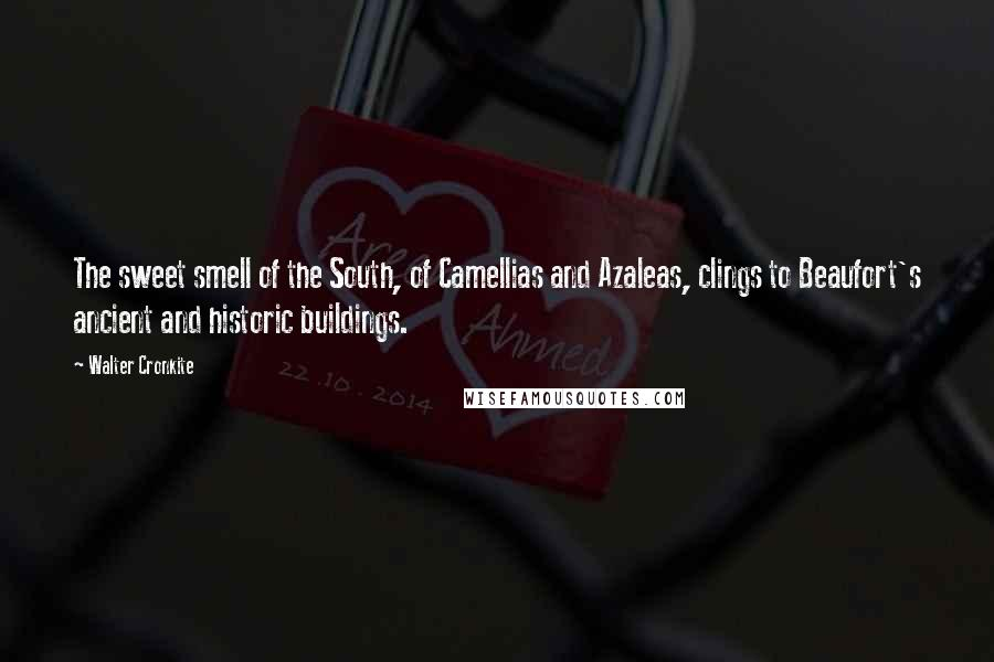 Walter Cronkite quotes: The sweet smell of the South, of Camellias and Azaleas, clings to Beaufort's ancient and historic buildings.