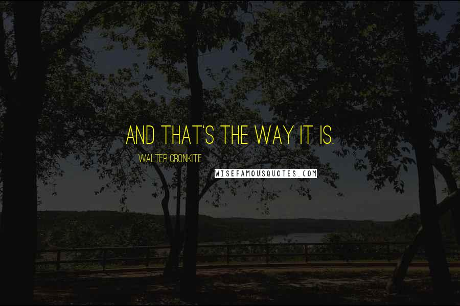 Walter Cronkite quotes: And that's the way it is.