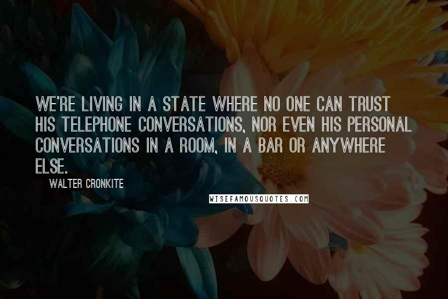 Walter Cronkite quotes: We're living in a state where no one can trust his telephone conversations, nor even his personal conversations in a room, in a bar or anywhere else.